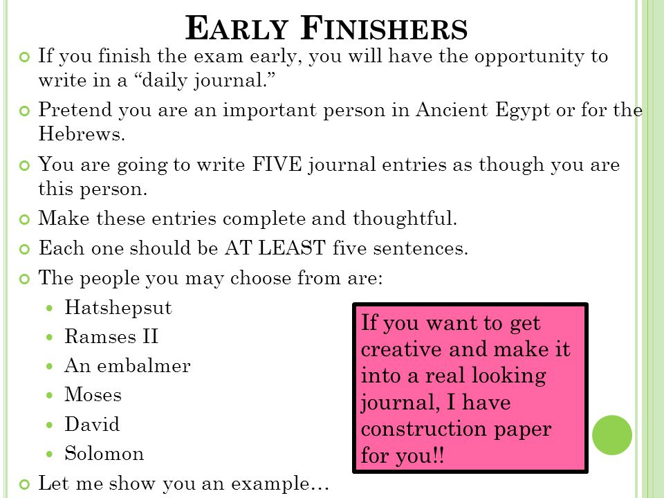 E ARLY F INISHERS If you finish the exam early, you will have the opportunity to write in a daily journal. Pretend you are an important person in Ancient Egypt or for the Hebrews.