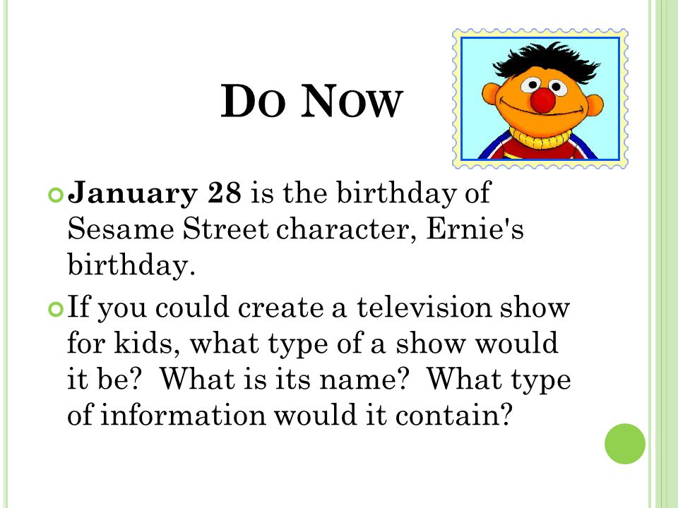 D O N OW January 28 is the birthday of Sesame Street character, Ernie s birthday.
