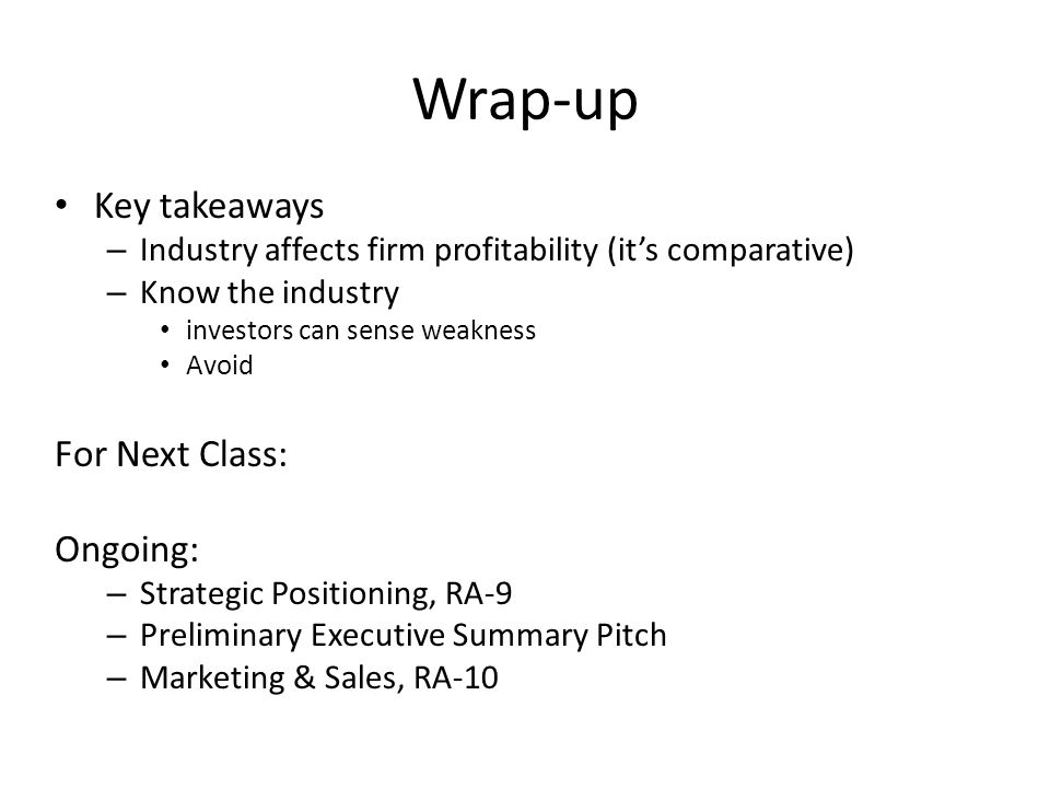 Wrap-up Key takeaways – Industry affects firm profitability (it's comparative) – Know the industry investors can sense weakness Avoid For Next Class: Ongoing: – Strategic Positioning, RA-9 – Preliminary Executive Summary Pitch – Marketing & Sales, RA-10