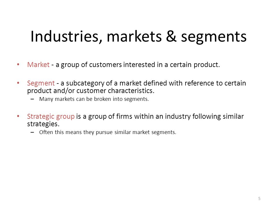 5 Industries, markets & segments Market - a group of customers interested in a certain product. Segment - a subcategory of a market defined with refer
