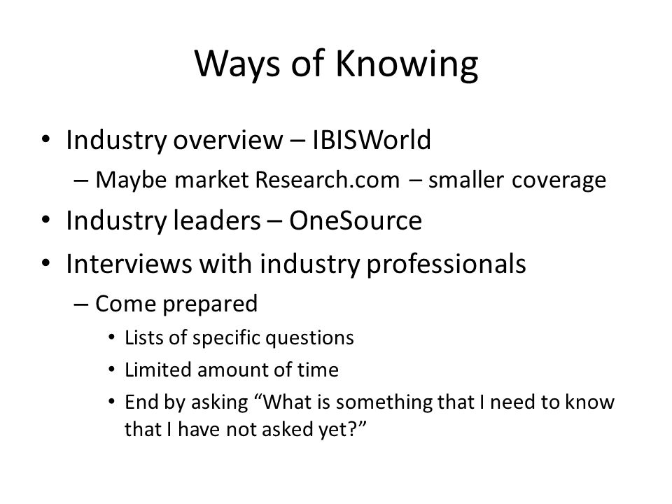 Ways of Knowing Industry overview – IBISWorld – Maybe market Research.com – smaller coverage Industry leaders – OneSource Interviews with industry professionals – Come prepared Lists of specific questions Limited amount of time End by asking What is something that I need to know that I have not asked yet
