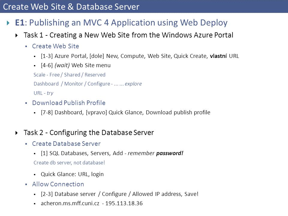 Create Web Site & Database Server  E1: Publishing an MVC 4 Application using Web Deploy  Task 1 - Creating a New Web Site from the Windows Azure Portal  Create Web Site  [1-3] Azure Portal, [dole] New, Compute, Web Site, Quick Create, vlastní URL  [4-6] (wait) Web Site menu Scale - Free / Shared / Reserved Dashboard / Monitor / Configure -......