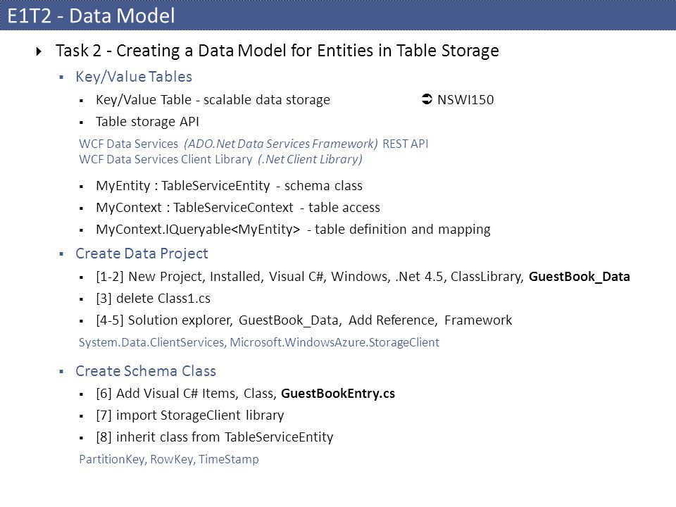 E1T2 - Data Model  Task 2 - Creating a Data Model for Entities in Table Storage  Key/Value Tables  Key/Value Table - scalable data storage  NSWI150  Table storage API WCF Data Services (ADO.Net Data Services Framework) REST API WCF Data Services Client Library (.Net Client Library)  MyEntity : TableServiceEntity - schema class  MyContext : TableServiceContext - table access  MyContext.IQueryable - table definition and mapping  Create Data Project  [1-2] New Project, Installed, Visual C#, Windows,.Net 4.5, ClassLibrary, GuestBook_Data  [3] delete Class1.cs  [4-5] Solution explorer, GuestBook_Data, Add Reference, Framework System.Data.ClientServices, Microsoft.WindowsAzure.StorageClient  Create Schema Class  [6] Add Visual C# Items, Class, GuestBookEntry.cs  [7] import StorageClient library  [8] inherit class from TableServiceEntity PartitionKey, RowKey, TimeStamp