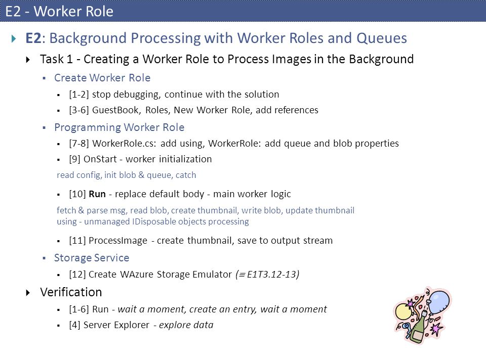 E2 - Worker Role  E2: Background Processing with Worker Roles and Queues  Task 1 - Creating a Worker Role to Process Images in the Background  Create Worker Role  [1-2] stop debugging, continue with the solution  [3-6] GuestBook, Roles, New Worker Role, add references  Programming Worker Role  [7-8] WorkerRole.cs: add using, WorkerRole: add queue and blob properties  [9] OnStart - worker initialization read config, init blob & queue, catch  [10] Run - replace default body - main worker logic fetch & parse msg, read blob, create thumbnail, write blob, update thumbnail using - unmanaged IDisposable objects processing  [11] ProcessImage - create thumbnail, save to output stream  Storage Service  [12] Create WAzure Storage Emulator (  E1T3.12-13)  Verification  [1-6] Run - wait a moment, create an entry, wait a moment  [4] Server Explorer - explore data