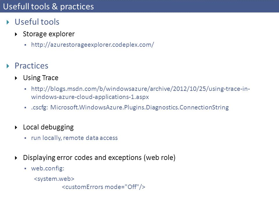 Usefull tools & practices  Useful tools  Storage explorer  http://azurestorageexplorer.codeplex.com/  Practices  Using Trace  http://blogs.msdn.com/b/windowsazure/archive/2012/10/25/using-trace-in- windows-azure-cloud-applications-1.aspx .cscfg: Microsoft.WindowsAzure.Plugins.Diagnostics.ConnectionString  Local debugging  run locally, remote data access  Displaying error codes and exceptions (web role)  web.config: