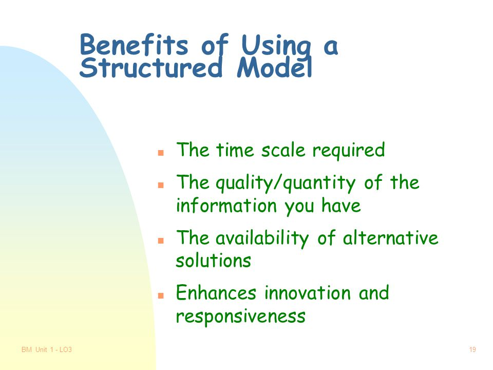BM Unit 1 - LO318 Problems of Using a Structured Model n The time scale required n The ability to collect all the information n Generating alternative solutions n Lack of creativity