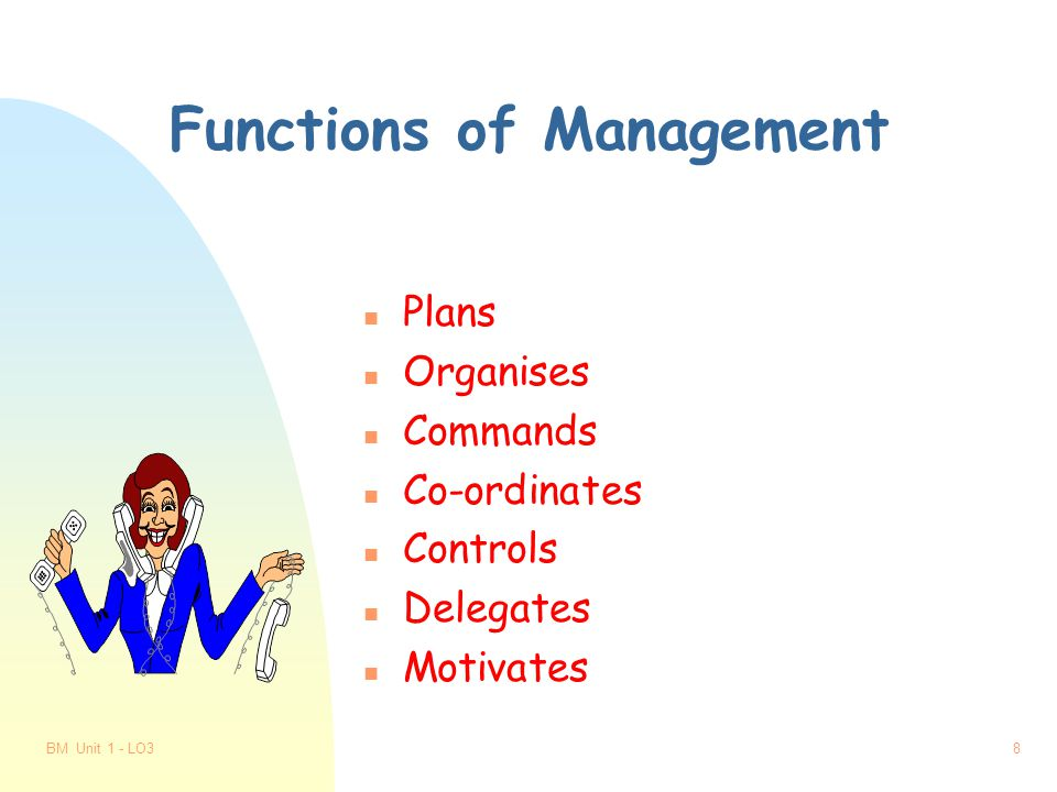 BM Unit 1 - LO37 The Role of Managers n Get things done through other people n Get things done by using the firm's resources n Controls and supervises activities in the organisation n Makes decisions about running the organisation n Oversees the work of subordinates n Oversees the work of department/s n Is accountable to, and carries out the wishes of, the owner(s) of the organisation