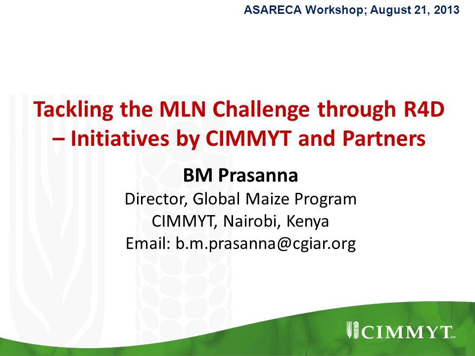Tackling the MLN Challenge through R4D – Initiatives by CIMMYT and Partners BM Prasanna Director, Global Maize Program CIMMYT, Nairobi, Kenya Email: b