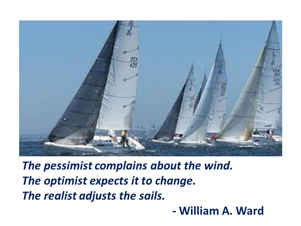 The pessimist complains about the wind. The optimist expects it to change. The realist adjusts the sails. - William A. Ward
