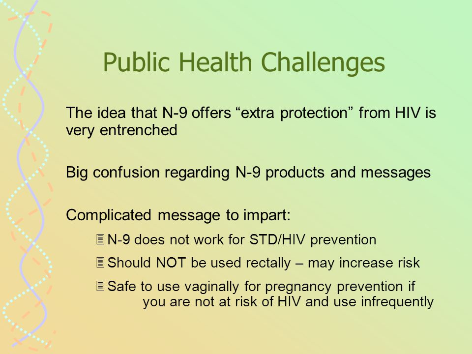 Public Health Challenges The idea that N-9 offers extra protection from HIV is very entrenched Big confusion regarding N-9 products and messages Complicated message to impart: 3N-9 does not work for STD/HIV prevention 3Should NOT be used rectally – may increase risk 3Safe to use vaginally for pregnancy prevention if you are not at risk of HIV and use infrequently