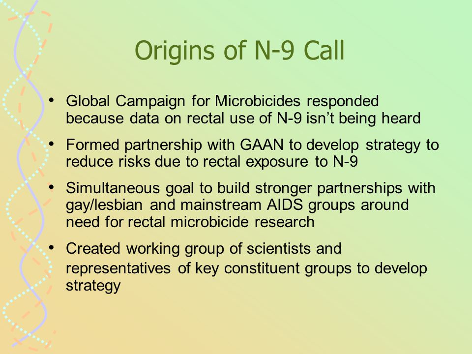 Origins of N-9 Call Global Campaign for Microbicides responded because data on rectal use of N-9 isn't being heard Formed partnership with GAAN to develop strategy to reduce risks due to rectal exposure to N-9 Simultaneous goal to build stronger partnerships with gay/lesbian and mainstream AIDS groups around need for rectal microbicide research Created working group of scientists and representatives of key constituent groups to develop strategy