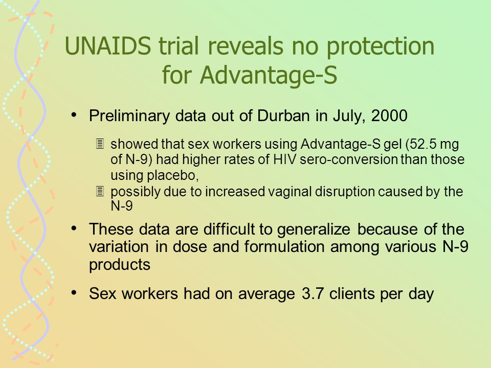 UNAIDS trial reveals no protection for Advantage-S Preliminary data out of Durban in July, 2000 3showed that sex workers using Advantage-S gel (52.5 mg of N-9) had higher rates of HIV sero-conversion than those using placebo, 3possibly due to increased vaginal disruption caused by the N-9 These data are difficult to generalize because of the variation in dose and formulation among various N-9 products Sex workers had on average 3.7 clients per day