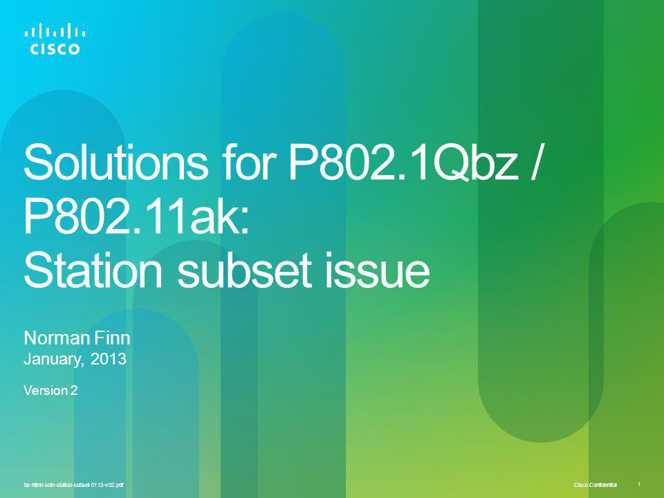 Cisco Confidential 1 bz-nfinn-soln-station-subset-0113-v02.pdf Solutions for P802.1Qbz / P802.11ak: Station subset issue Norman Finn January, 2013 Version 2