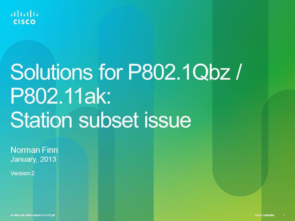 Cisco Confidential 1 bz-nfinn-soln-station-subset-0113-v02.pdf Solutions for P802.1Qbz / P802.11ak: Station subset issue Norman Finn January, 2013 Ver