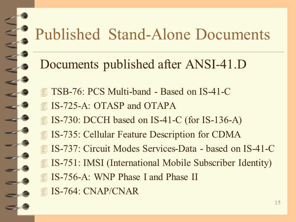 15 Published Stand-Alone Documents Documents published after ANSI-41.D 4 TSB-76: PCS Multi-band - Based on IS-41-C 4 IS-725-A: OTASP and OTAPA 4 IS-73