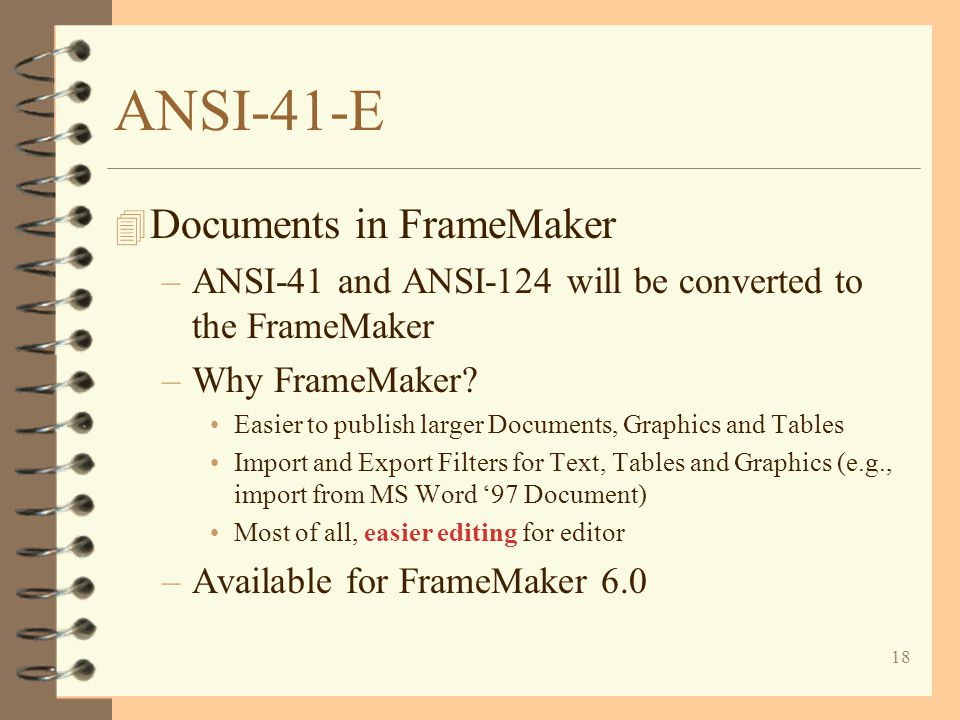 18 ANSI-41-E 4 Documents in FrameMaker –ANSI-41 and ANSI-124 will be converted to the FrameMaker –Why FrameMaker? Easier to publish larger Documents,