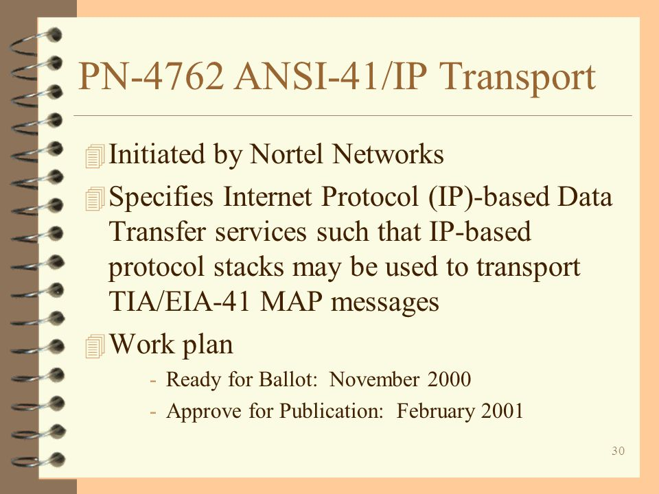 30 PN-4762 ANSI-41/IP Transport 4 Initiated by Nortel Networks 4 Specifies Internet Protocol (IP)-based Data Transfer services such that IP-based prot