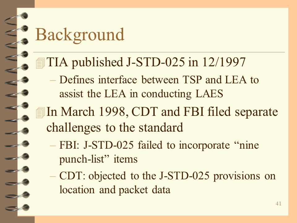 41 Background 4 TIA published J-STD-025 in 12/1997 –Defines interface between TSP and LEA to assist the LEA in conducting LAES 4 In March 1998, CDT an