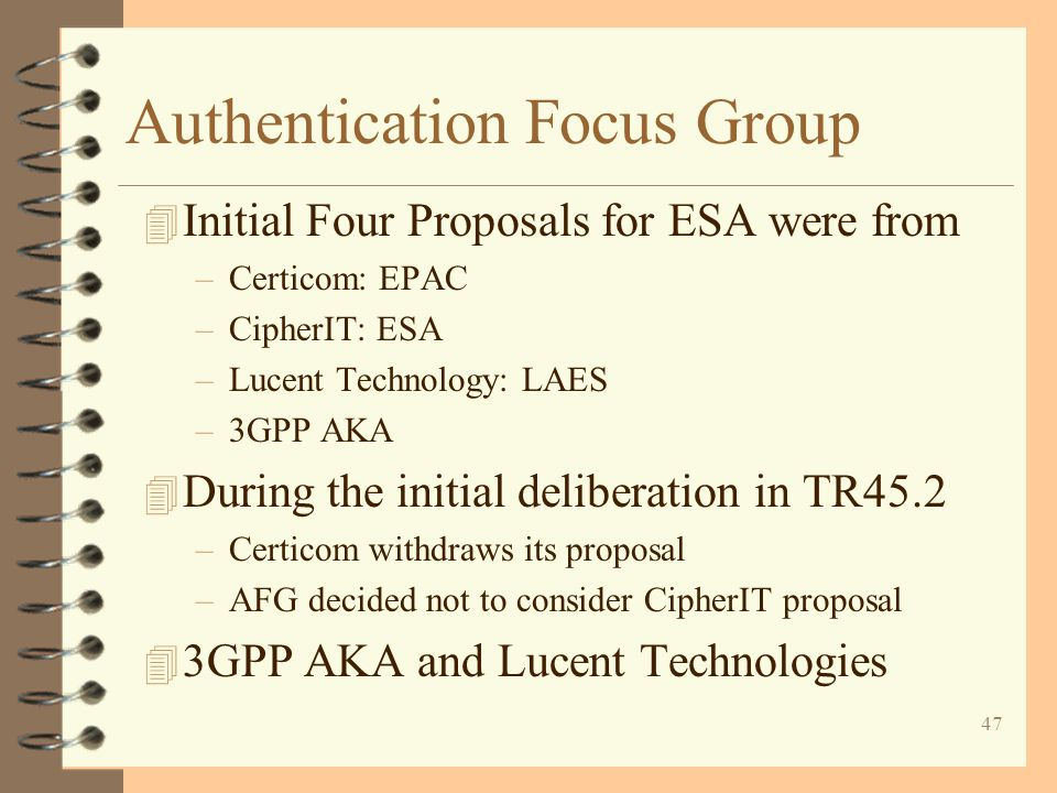 47 Authentication Focus Group 4 Initial Four Proposals for ESA were from –Certicom: EPAC –CipherIT: ESA –Lucent Technology: LAES –3GPP AKA 4 During th
