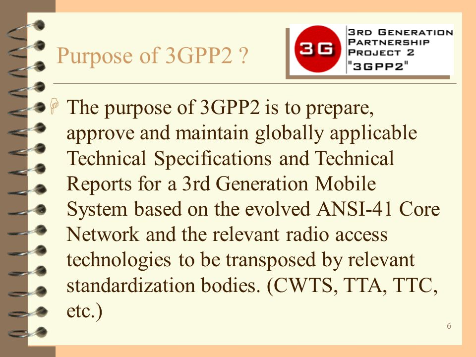 7 3GPP2 Organizational Partners Direct H3GPP2 Steering Committee D TSG-S (Systems and Services) D TSG-N/WIN(ANSI41 Network & WIN) D TSG-C (cdma2000) D TSG-A(Access Network Interface) D TSG-P(Wireless Packet Data Network) D ALL-IP (Ad Hoc on ALL-IP Network) Structure of 3GPP2 ?