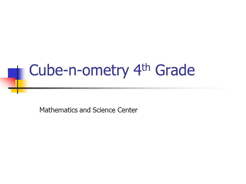 Cube-n-ometry 4 th Grade Mathematics and Science Center