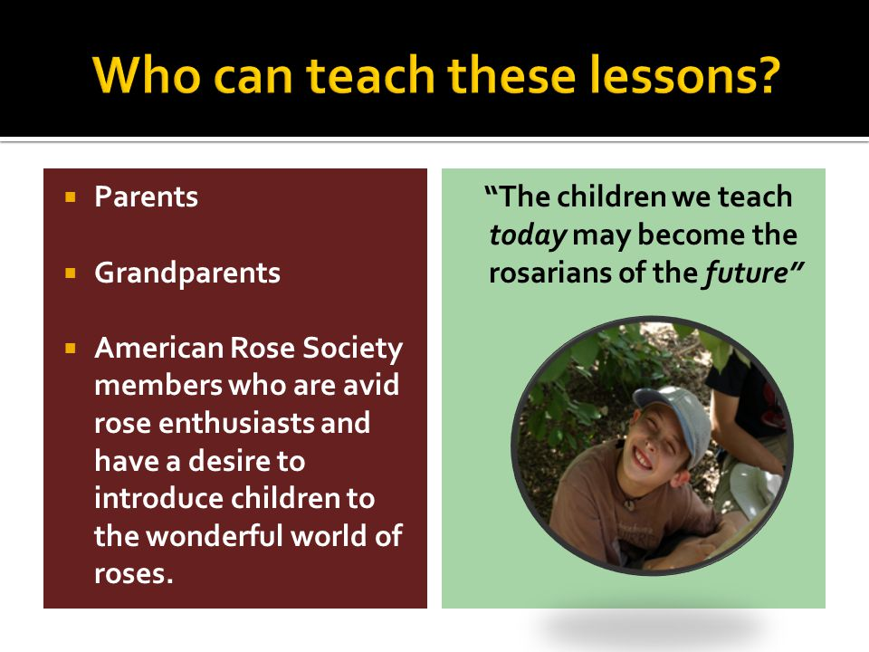  Parents  Grandparents  American Rose Society members who are avid rose enthusiasts and have a desire to introduce children to the wonderful world of roses.