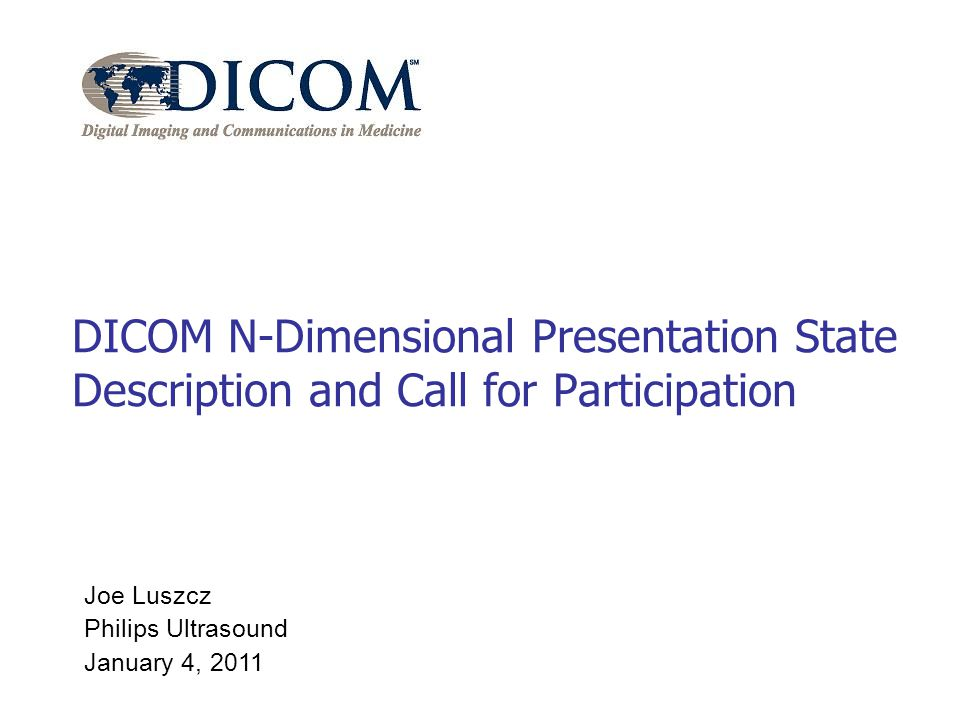 Joe Luszcz Philips Ultrasound January 4, 2011 DICOM N-Dimensional Presentation State Description and Call for Participation