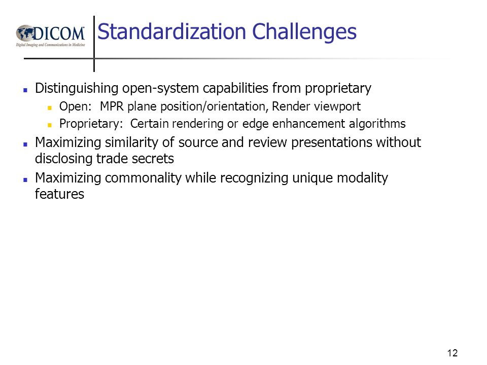 Standardization Challenges Distinguishing open-system capabilities from proprietary Open: MPR plane position/orientation, Render viewport Proprietary: Certain rendering or edge enhancement algorithms Maximizing similarity of source and review presentations without disclosing trade secrets Maximizing commonality while recognizing unique modality features 12
