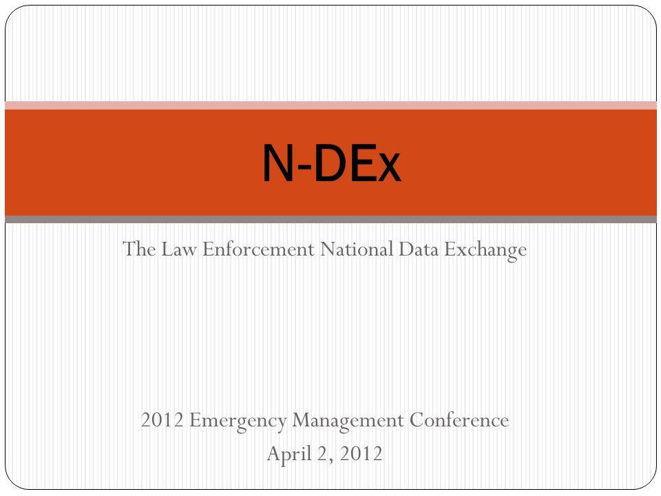 The Law Enforcement National Data Exchange 2012 Emergency Management Conference April 2, 2012 N-DEx