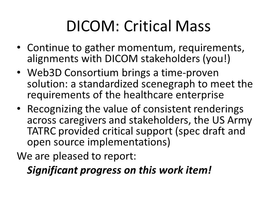 DICOM: Critical Mass Continue to gather momentum, requirements, alignments with DICOM stakeholders (you!) Web3D Consortium brings a time-proven solution: a standardized scenegraph to meet the requirements of the healthcare enterprise Recognizing the value of consistent renderings across caregivers and stakeholders, the US Army TATRC provided critical support (spec draft and open source implementations) We are pleased to report: Significant progress on this work item!