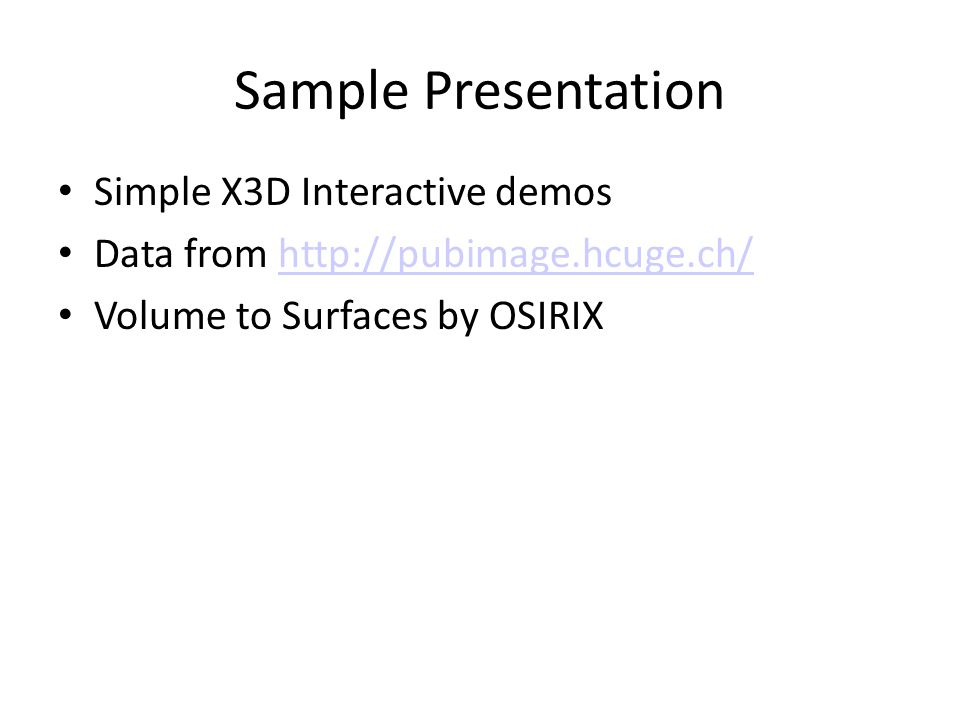 Sample Presentation Simple X3D Interactive demos Data from http://pubimage.hcuge.ch/http://pubimage.hcuge.ch/ Volume to Surfaces by OSIRIX