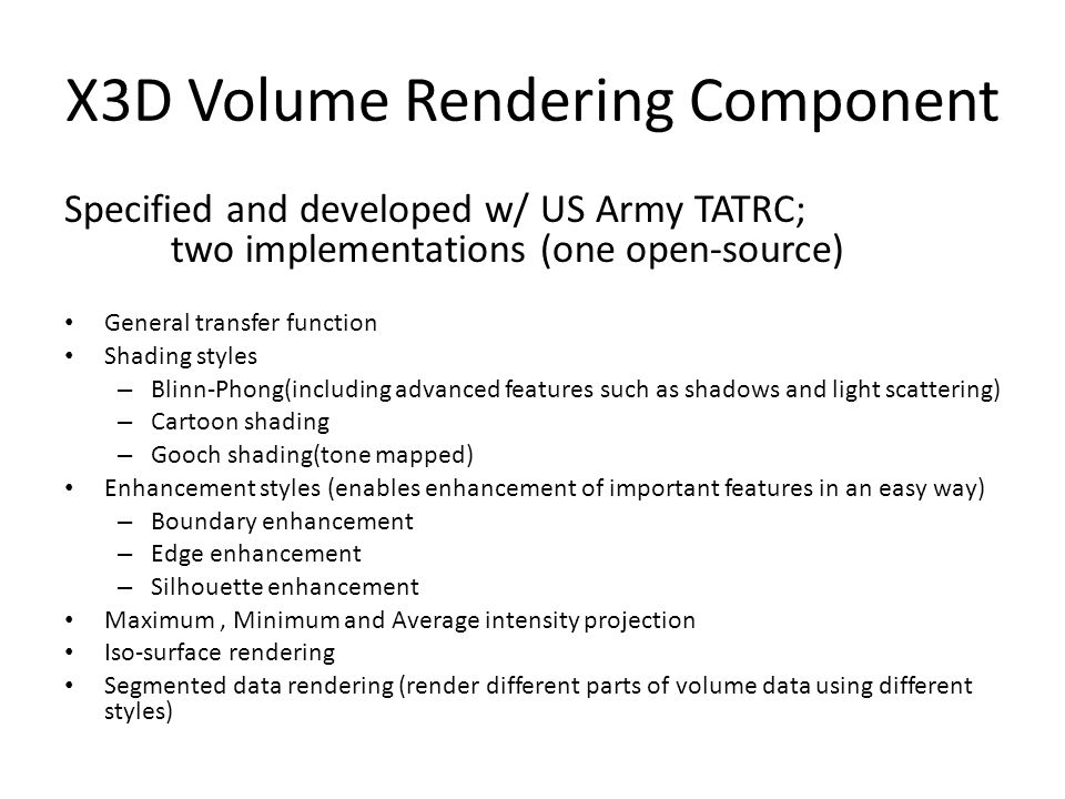 X3D Volume Rendering Component Specified and developed w/ US Army TATRC; two implementations (one open-source) General transfer function Shading styles – Blinn-Phong(including advanced features such as shadows and light scattering) – Cartoon shading – Gooch shading(tone mapped) Enhancement styles (enables enhancement of important features in an easy way) – Boundary enhancement – Edge enhancement – Silhouette enhancement Maximum, Minimum and Average intensity projection Iso-surface rendering Segmented data rendering (render different parts of volume data using different styles)