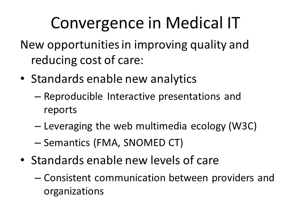 Convergence in Medical IT New opportunities in improving quality and reducing cost of care: Standards enable new analytics – Reproducible Interactive presentations and reports – Leveraging the web multimedia ecology (W3C) – Semantics (FMA, SNOMED CT) Standards enable new levels of care – Consistent communication between providers and organizations