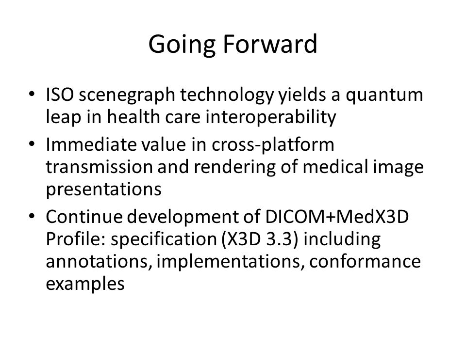 Going Forward ISO scenegraph technology yields a quantum leap in health care interoperability Immediate value in cross-platform transmission and rendering of medical image presentations Continue development of DICOM+MedX3D Profile: specification (X3D 3.3) including annotations, implementations, conformance examples