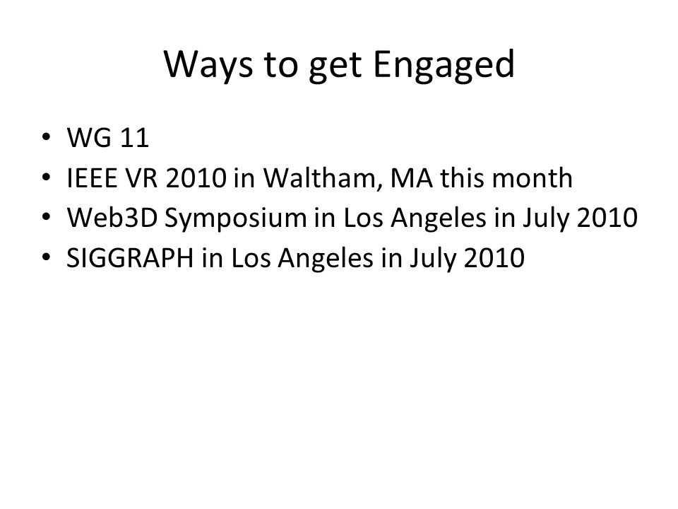 Ways to get Engaged WG 11 IEEE VR 2010 in Waltham, MA this month Web3D Symposium in Los Angeles in July 2010 SIGGRAPH in Los Angeles in July 2010