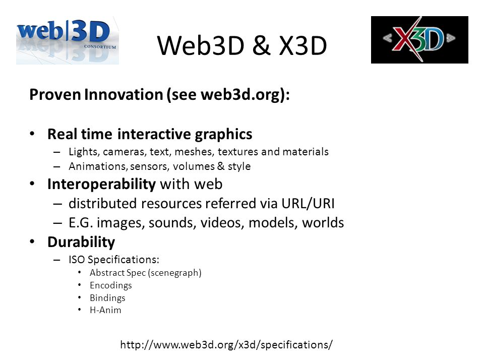 X3D Encodings and Bindings http://www.x3dgraphics.com Equivalent scenegraphs can be: encoded in and manipulated by multiple languages