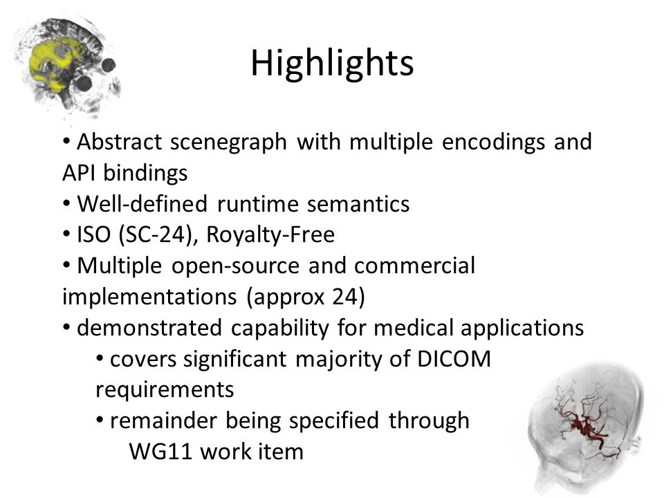 Highlights Abstract scenegraph with multiple encodings and API bindings Well-defined runtime semantics ISO (SC-24), Royalty-Free Multiple open-source and commercial implementations (approx 24) demonstrated capability for medical applications covers significant majority of DICOM requirements remainder being specified through WG11 work item