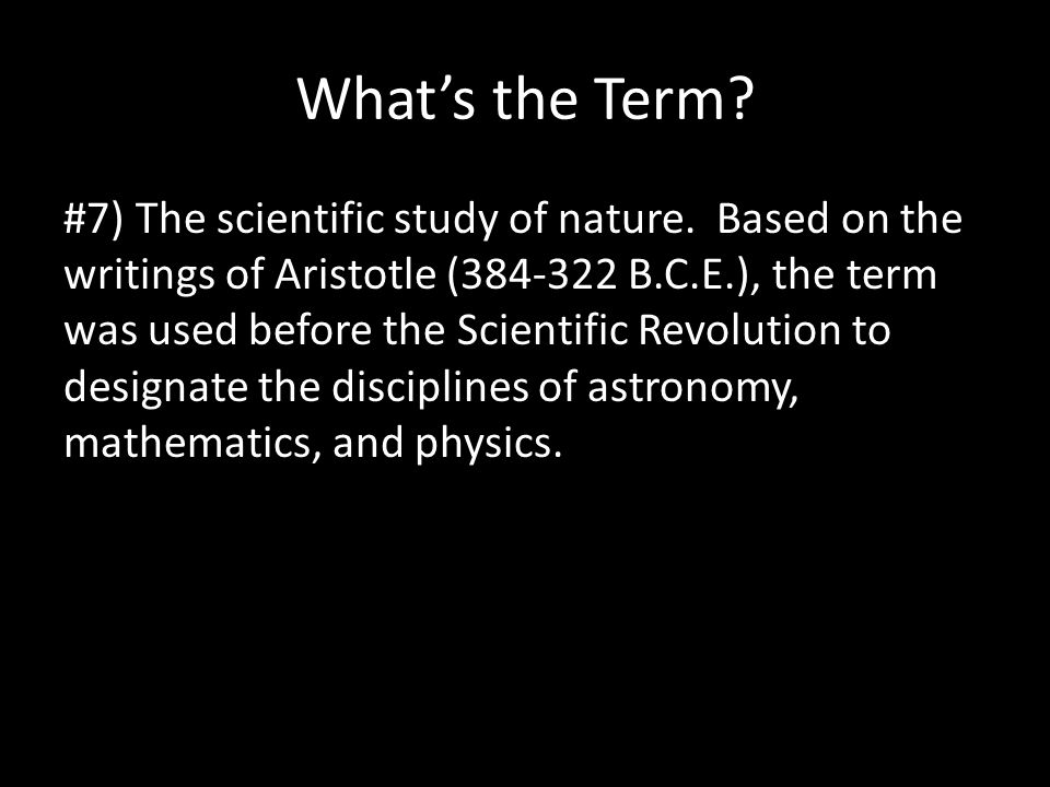 What's the Term? #7) The scientific study of nature. Based on the writings of Aristotle (384-322 B.C.E.), the term was used before the Scientific Revo