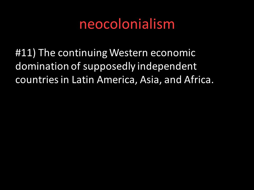 neocolonialism #11) The continuing Western economic domination of supposedly independent countries in Latin America, Asia, and Africa.
