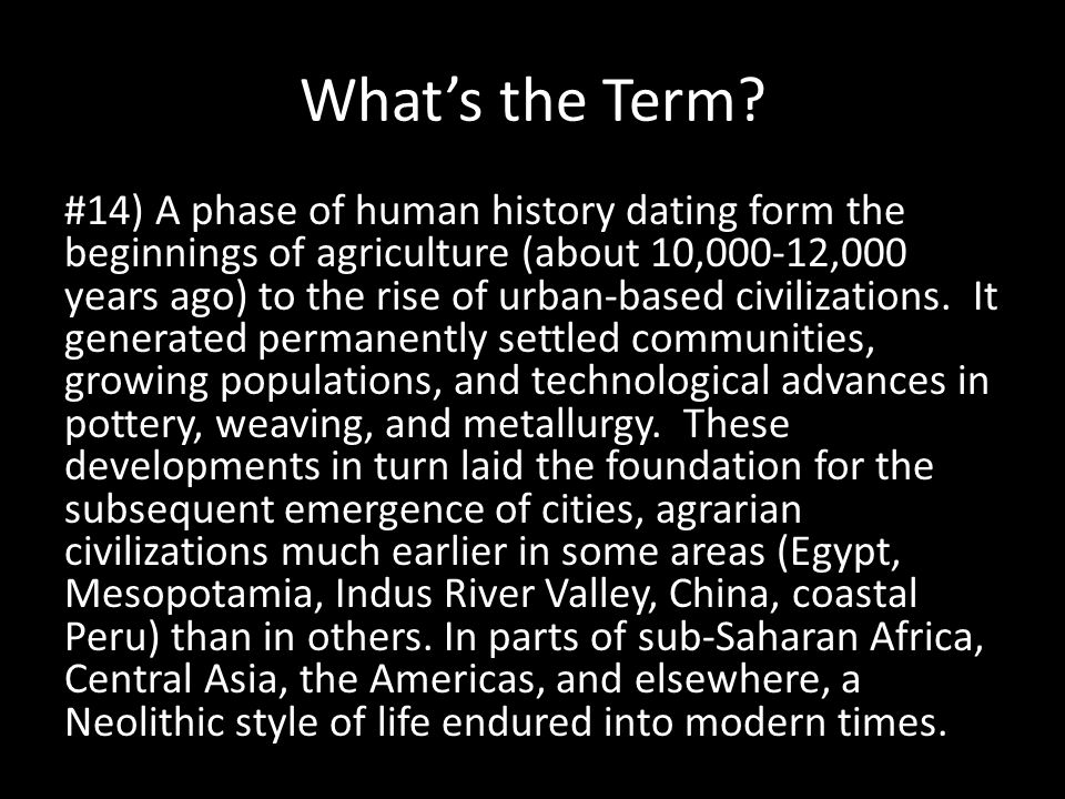 What's the Term? #14) A phase of human history dating form the beginnings of agriculture (about 10,000-12,000 years ago) to the rise of urban-based ci