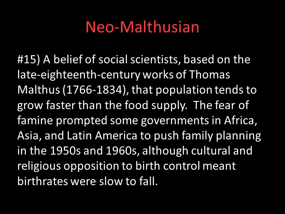 Neo-Malthusian #15) A belief of social scientists, based on the late-eighteenth-century works of Thomas Malthus (1766-1834), that population tends to