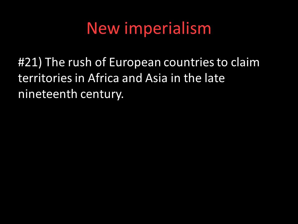 New imperialism #21) The rush of European countries to claim territories in Africa and Asia in the late nineteenth century.