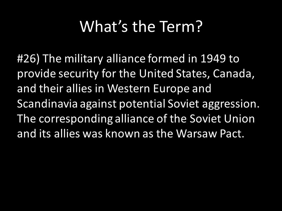 What's the Term? #26) The military alliance formed in 1949 to provide security for the United States, Canada, and their allies in Western Europe and S