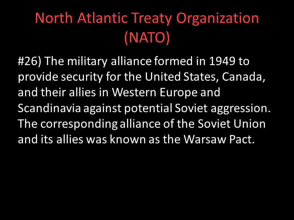 North Atlantic Treaty Organization (NATO) #26) The military alliance formed in 1949 to provide security for the United States, Canada, and their allie