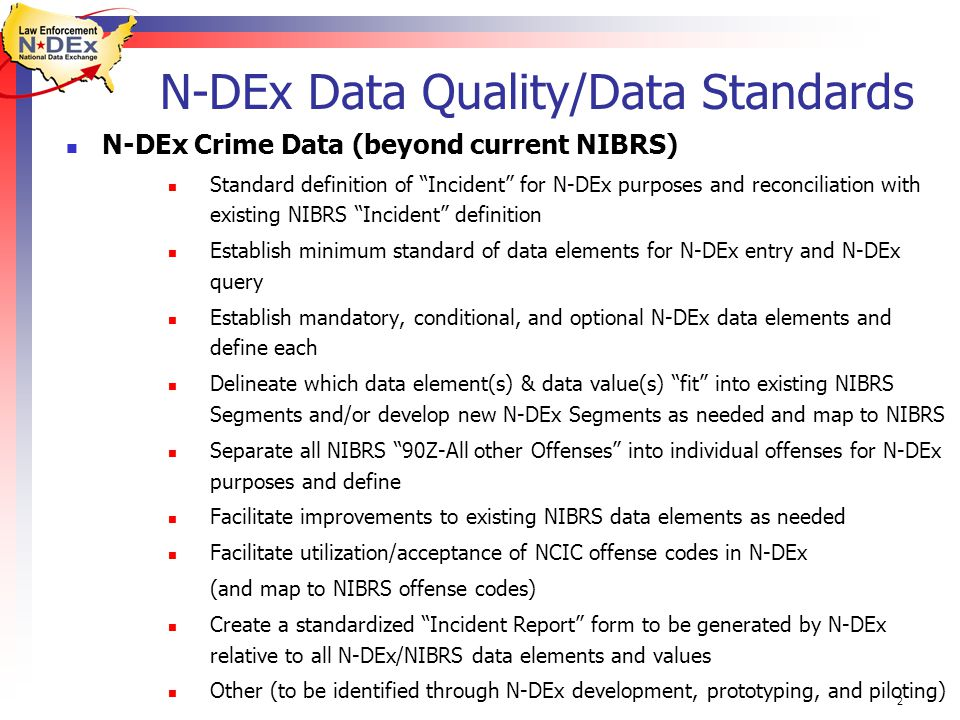 2 N-DEx Data Quality/Data Standards N-DEx Crime Data (beyond current NIBRS) Standard definition of Incident for N-DEx purposes and reconciliation with existing NIBRS Incident definition Establish minimum standard of data elements for N-DEx entry and N-DEx query Establish mandatory, conditional, and optional N-DEx data elements and define each Delineate which data element(s) & data value(s) fit into existing NIBRS Segments and/or develop new N-DEx Segments as needed and map to NIBRS Separate all NIBRS 90Z-All other Offenses into individual offenses for N-DEx purposes and define Facilitate improvements to existing NIBRS data elements as needed Facilitate utilization/acceptance of NCIC offense codes in N-DEx (and map to NIBRS offense codes) Create a standardized Incident Report form to be generated by N-DEx relative to all N-DEx/NIBRS data elements and values Other (to be identified through N-DEx development, prototyping, and piloting)