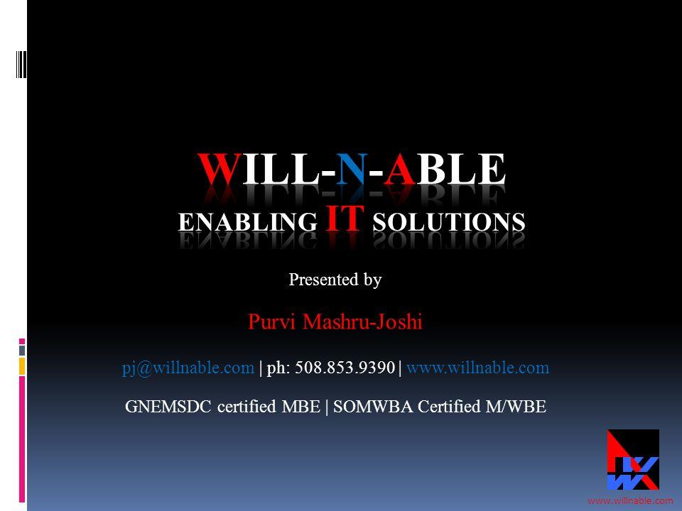 www.willnable.com Presented by Purvi Mashru-Joshi pj@willnable.com | ph: 508.853.9390 | www.willnable.com GNEMSDC certified MBE | SOMWBA Certified M/W