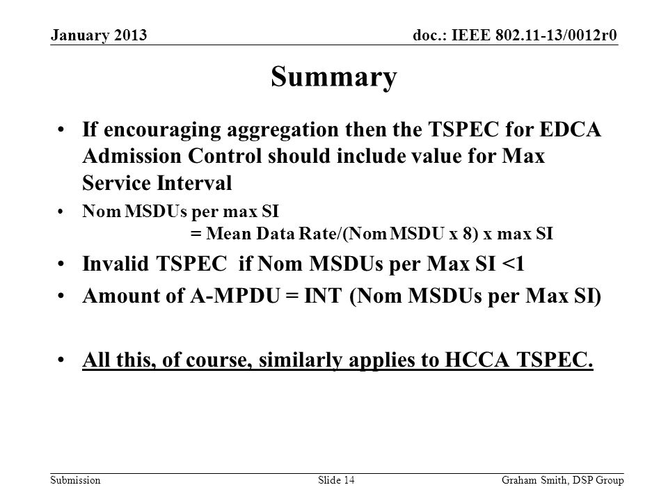 doc.: IEEE 802.11-13/0012r0 Submission Summary If encouraging aggregation then the TSPEC for EDCA Admission Control should include value for Max Service Interval Nom MSDUs per max SI = Mean Data Rate/(Nom MSDU x 8) x max SI Invalid TSPEC if Nom MSDUs per Max SI <1 Amount of A-MPDU = INT (Nom MSDUs per Max SI) All this, of course, similarly applies to HCCA TSPEC.