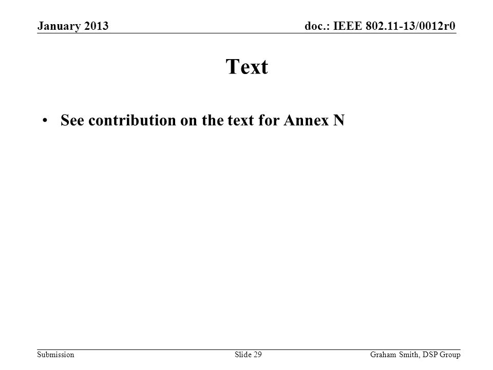 doc.: IEEE 802.11-13/0012r0 Submission Text See contribution on the text for Annex N January 2013 Graham Smith, DSP GroupSlide 29