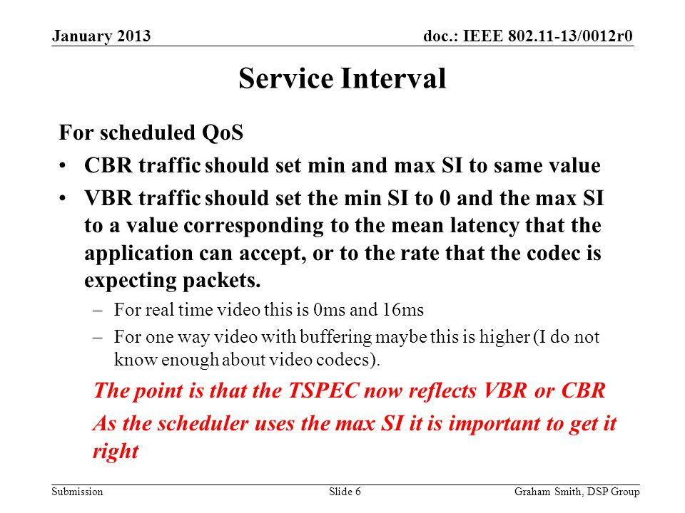 doc.: IEEE 802.11-13/0012r0 Submission Service Interval For scheduled QoS CBR traffic should set min and max SI to same value VBR traffic should set the min SI to 0 and the max SI to a value corresponding to the mean latency that the application can accept, or to the rate that the codec is expecting packets.