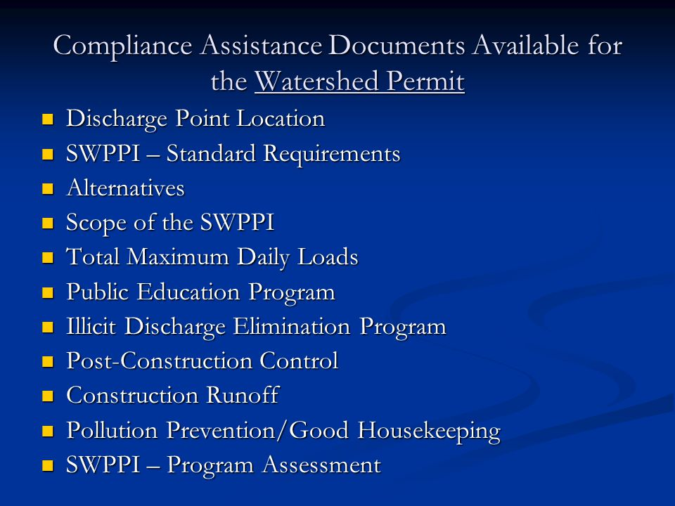 Compliance Assistance Documents Available for the Watershed Permit Discharge Point Location Discharge Point Location SWPPI – Standard Requirements SWPPI – Standard Requirements Alternatives Alternatives Scope of the SWPPI Scope of the SWPPI Total Maximum Daily Loads Total Maximum Daily Loads Public Education Program Public Education Program Illicit Discharge Elimination Program Illicit Discharge Elimination Program Post-Construction Control Post-Construction Control Construction Runoff Construction Runoff Pollution Prevention/Good Housekeeping Pollution Prevention/Good Housekeeping SWPPI – Program Assessment SWPPI – Program Assessment